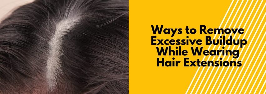 Ways to Remove Excessive Buildup While Wearing Hair Extensions