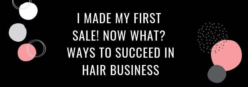 I Made My First Sale! Now What? Ways to Succeed in Hair Business