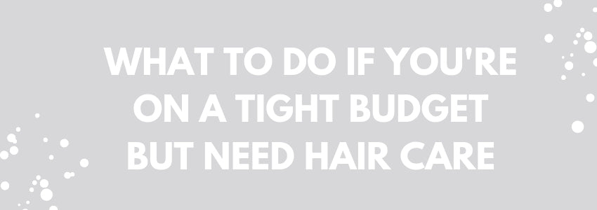 What To Do If You're On A Tight Budget But Need Hair Care