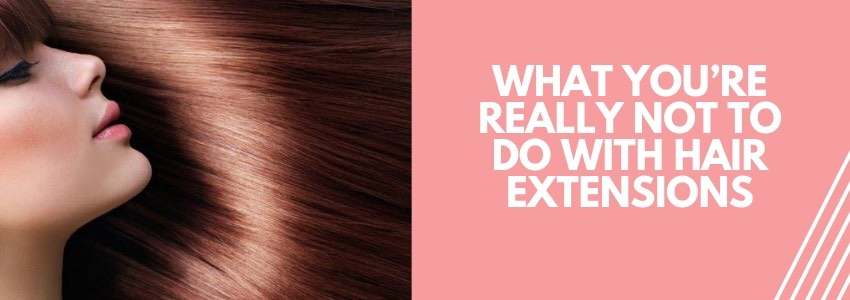 What You're Really Not To Do With Hair Extensions