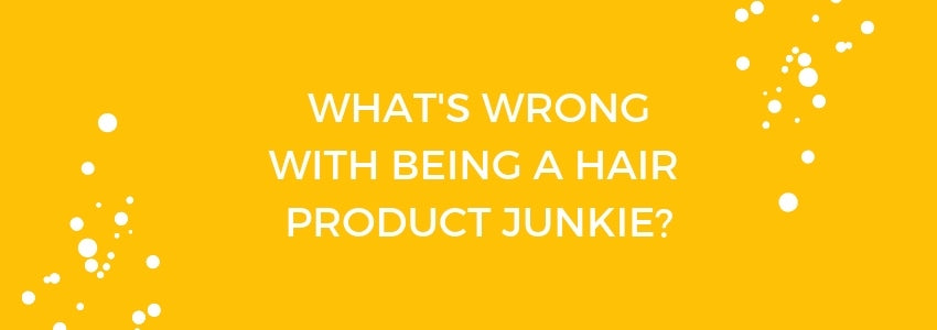 Product Overload: What's Wrong With Being A Hair Product Junkie?