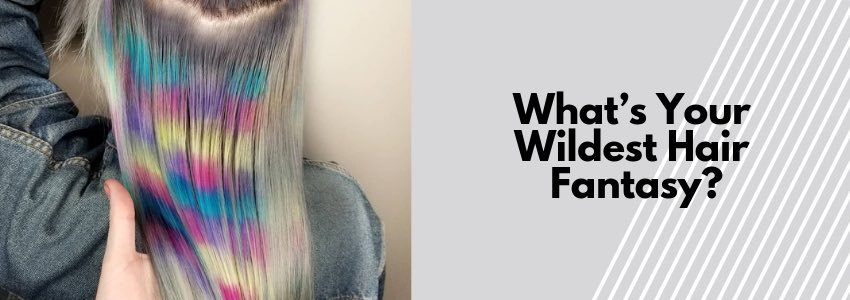 What's Your Wildest Hair Fantasy? 5 Looks You Should Try
