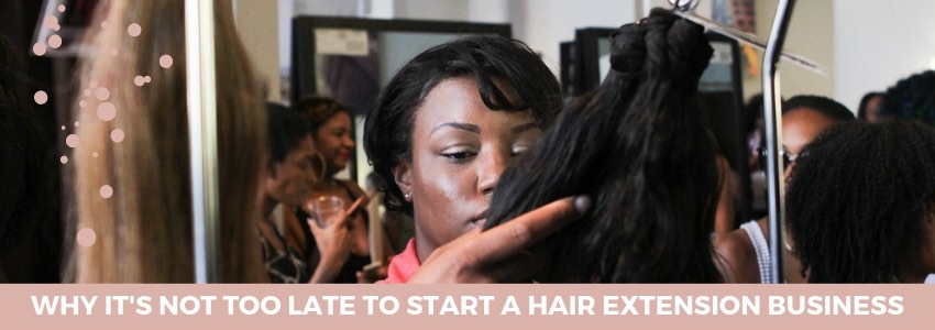 Why It's Not Too Late to Start A Hair Extensions Business