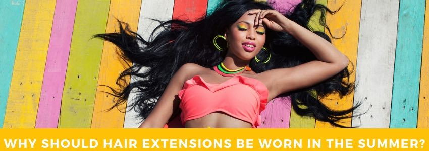 Why Should Hair Extensions Be Worn In The Summer?
