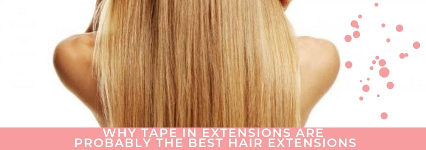 Why Tape In Extensions Are Probably The Best Hair Extensions