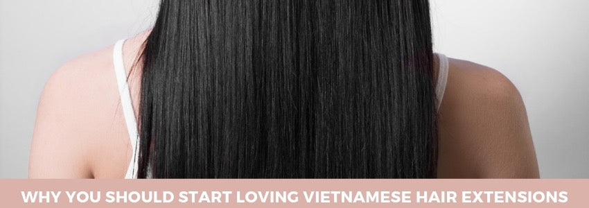 Why You Should Start Loving Vietnamese Hair Extensions