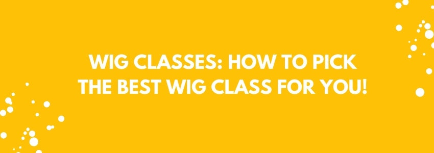 Wig Classes: How to Pick the Best Wig Class for You!
