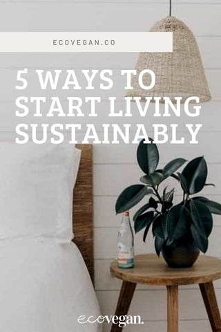 5 WAYS TO START LIVING SUSTAINABLY | www.ecovegan.co