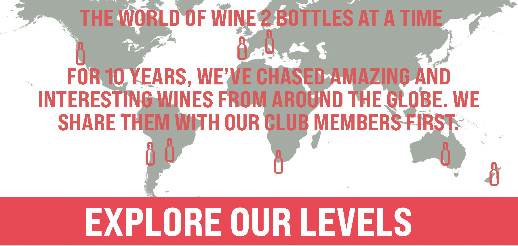THE WORLD OF WINE 2 BOTTLES AT A TIME/ FOR 10 YEARS, WE'VE CHASED AMAZING AND INTERESTING WINES FROM AROUND THE GLOBE. WE SHARE THEM WITH OUR CLUB MEMBERS FIRST.