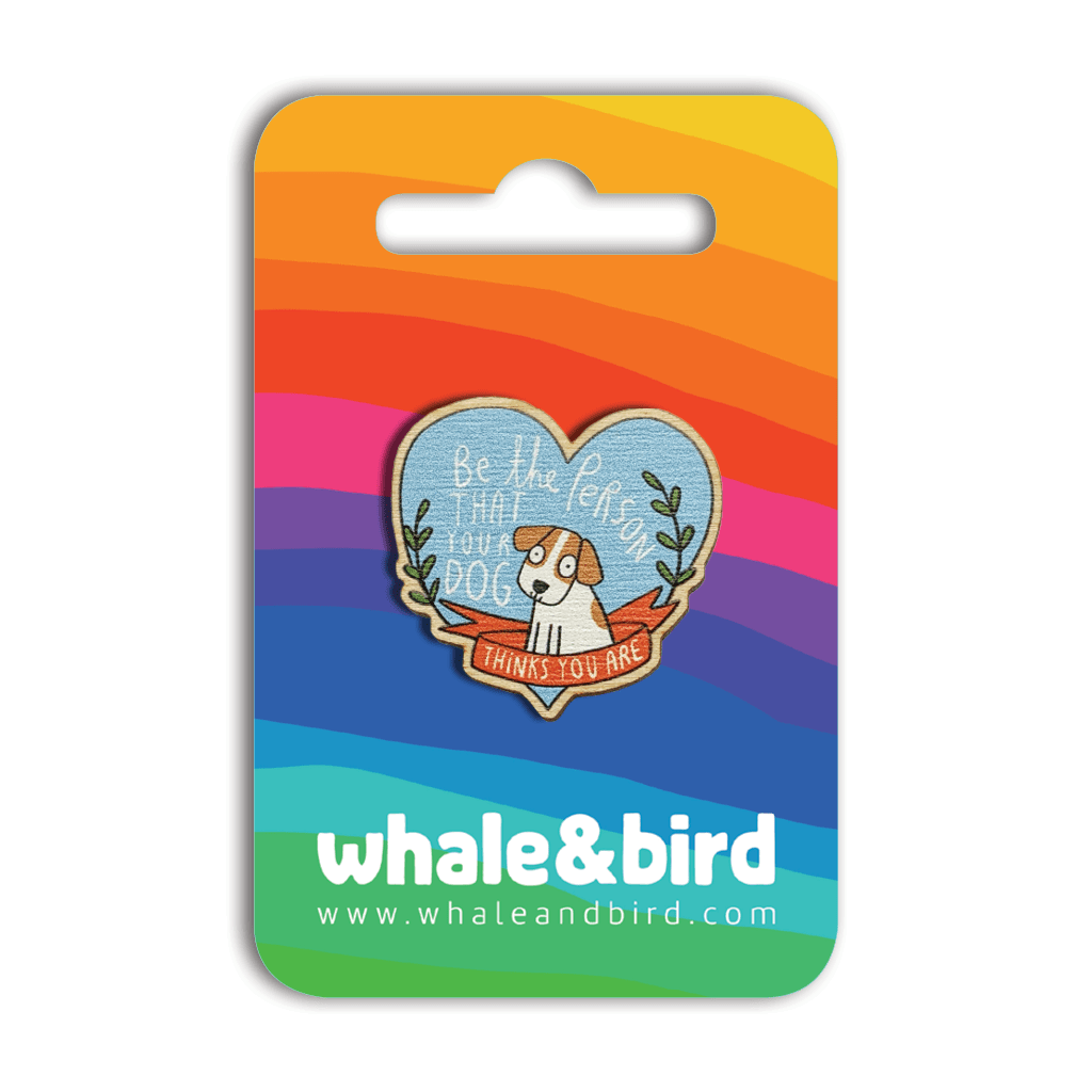 Be The Person Your Dog Thinks You Are Wooden Pin by Katie Abey - Whale and Bird