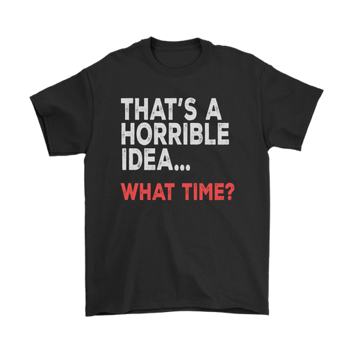 That's A Horrible Idea What Time Funny Shirt