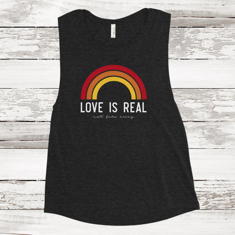 Women's Muscle Tank - Love is Real Not Fade Away