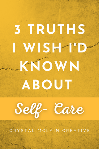 CRYSTAL MCLAIN CREATIVE 3 TRUTHS I WISH I'D KNOWN ABOUT SELF CARE TIPS TRICKS GUIDE PLAN BLOG LOVE