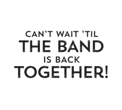 Can't Wait 'Til The Band Is Back Together!