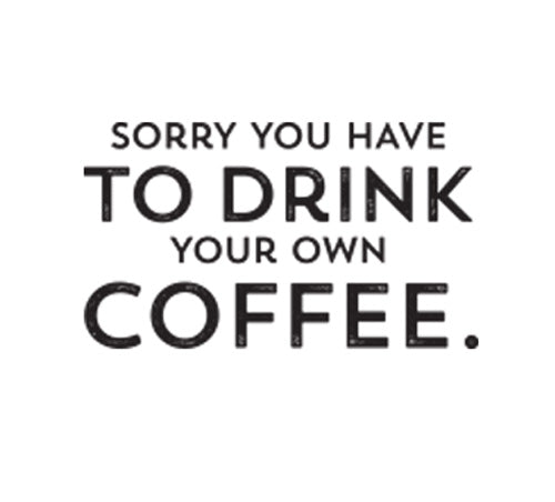 Sorry You Have to Drink Your Own Coffee.