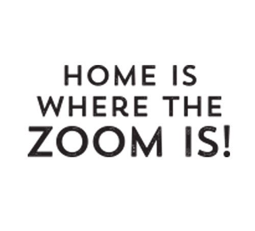 Home is Where the Zoom is!