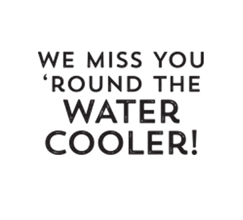 We Miss You Round the Watercooler