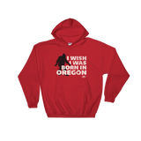 'I Wish I Was Born In Oregon' - Hooded Sweatshirt - Oregon Born