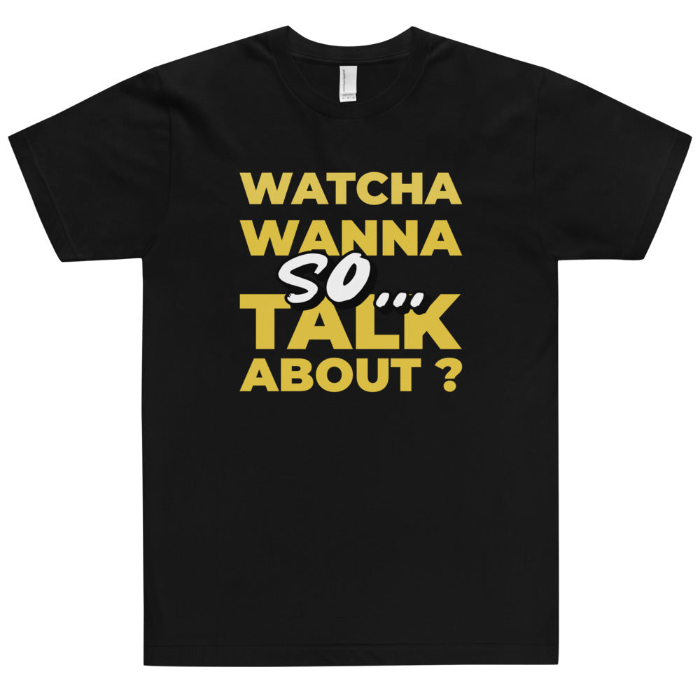So Watcha Wanna Talk About Tshirt (Made in the USA)