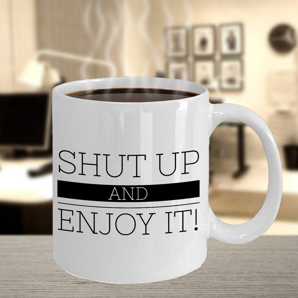 Funny Coffee Mug Shut Up and Enjoy It Coffee Mug