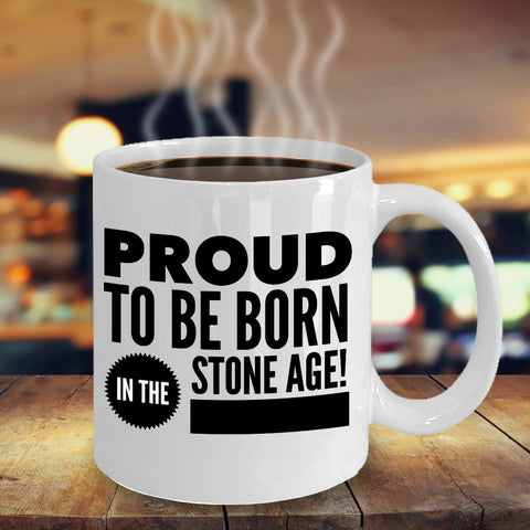 Image of Funny Birthday Gift Proud to Be Born in the Stone Age Coffee Mug Coffee Mug Moods of Ireland