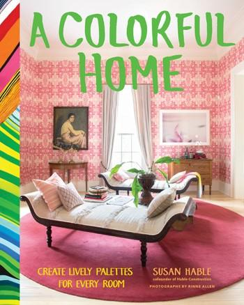 A Colorful Home Create Lively Palettes for Every Room By Susan Hable & Rinne Allen