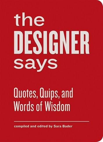 The Designer Says: Quotes, Quips, and Words of Wisdom Princeton Architectural Press - Compiled and edited by Sara Bader
