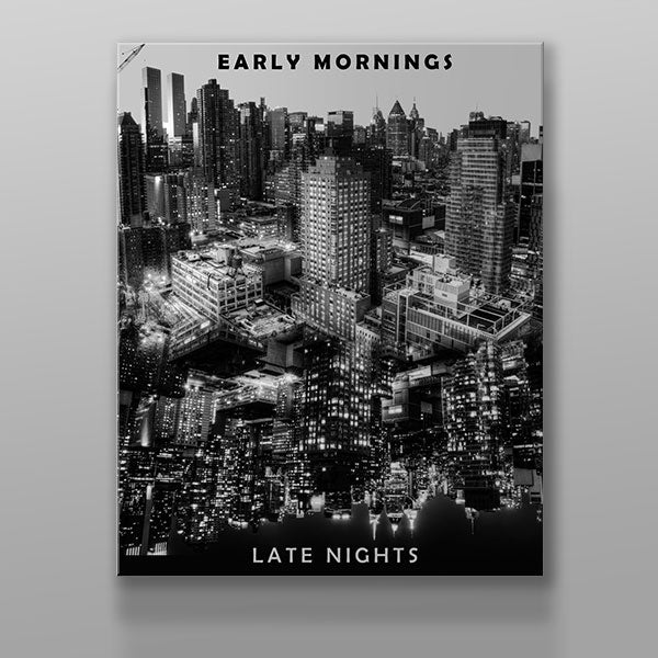 Early Mornings. Late Nights.