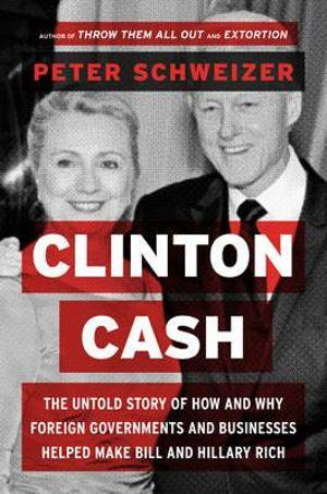 Clinton Cash : The Untold Story of How and Why Foreign Governments and Businesses Helped Make Bill and Hillary Rich