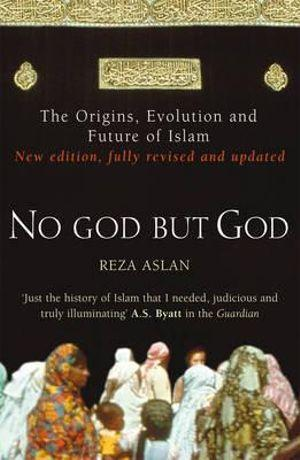 No God But God : The Origins, Evolution and Future of Islam