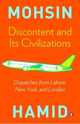 Discontent and Its Civilizations : Dispatches from Lahore, New York, and London