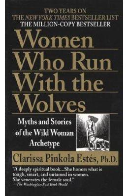 Women Who Run with the Wolves : Myths and Stories of the Wild Woman Archetype : Myths and Stories of the Wild Woman Archetype