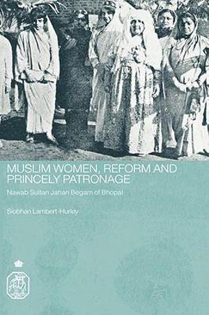 Muslim Women, Reform and Princely Patronage : Nawab Sultan Jahan Begam of Bhopal