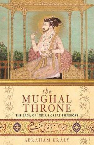 The Mughal Throne : The Saga of Indias Great Emperors