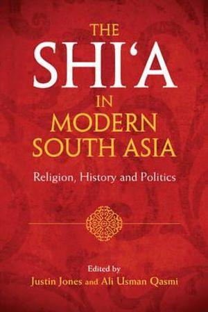 The Shi?a in Modern South Asia: Religion, History and Politics (English)