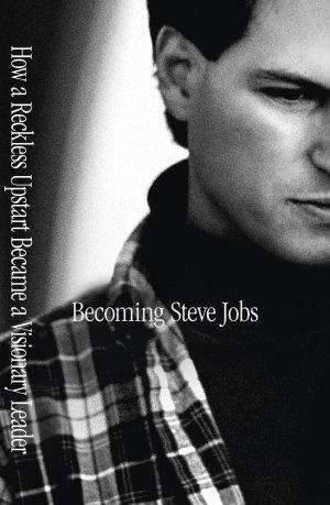 Becoming Steve Jobs : The Evolution of a Reckless Upstart into a Visionary Leader