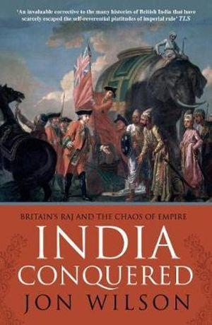 India Conquered : Britains Raj and the Passions of Empire