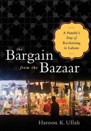 The Bargain from the Bazaar : A Familys Day of Reckoning in Lahore