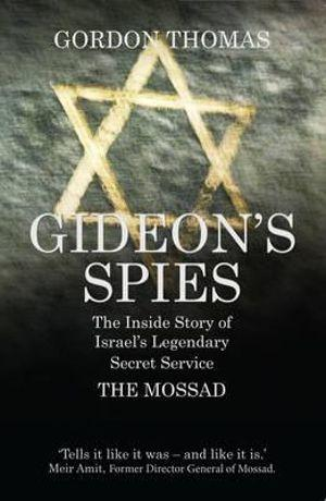 Gideons Spies : The Inside Story of Israels Legendary Secret Service The Mossad