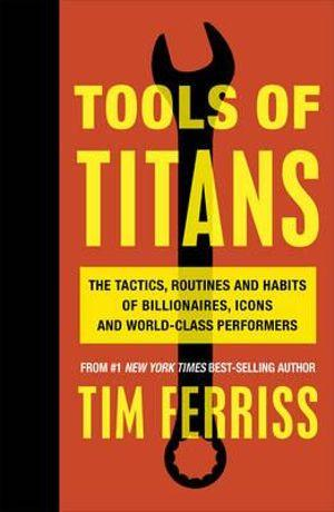Tools of Titans : The Tactics, Routines and Habits of Billionaires, Icons, and World-Class Performers