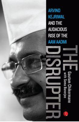 The Disrupter : Arvind Kejriwal and the Audacious Rise of the Aam Aadmi