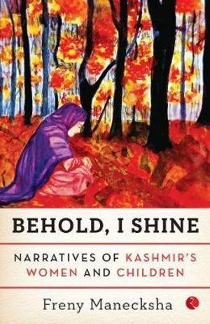 Behold, I Shine: Narratives Of Kashmir's Women And Children