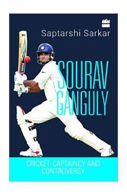 Sourav Ganguly : Cricket, Captaincy and Controversy
