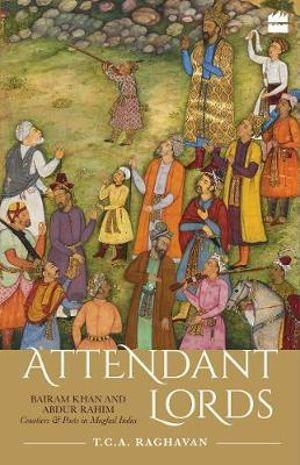 Attendant Lords : Bairam Khan and Abdur Rahim Courtiers and Poets in Mughal India