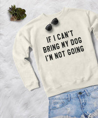 If I can't bring my dog I'm not going white graphic sweatshirt