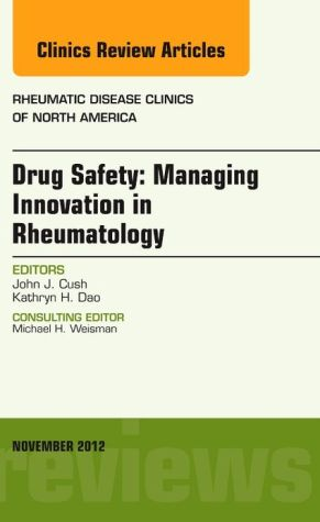 Drug Safety: Managing Innovation in Rheumatology, An Issue of Rheumatic Disease Clinics, 1e (The Clinics: Internal Medicine)