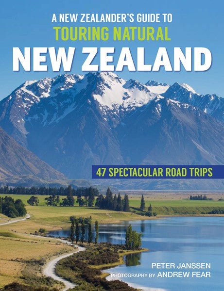 A New Zealander's Guide To Touring Natural New Zealand: 47 Spectacular Road Trips