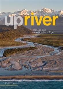 Upriver: From the Sea to the Southern Alps - Colin Heinz