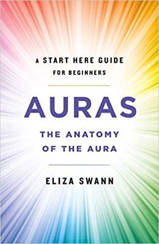Auras: The Anatomy of the Aura (A Start Here Guide for Beginners) - Eliza Swann