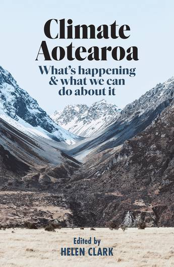 Climate Aotearoa : What's happening & what we can do about it  - Edited by Helen Clark